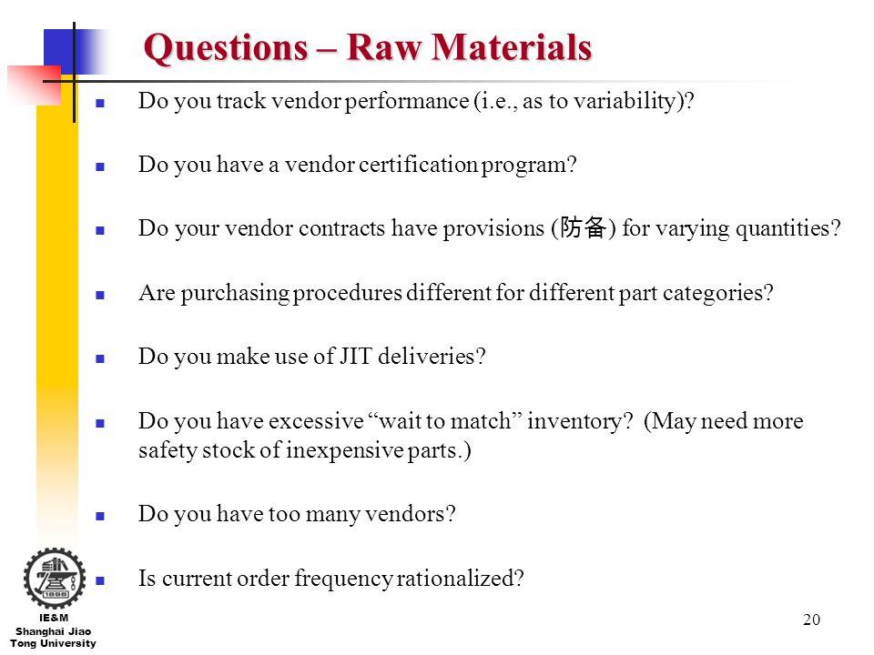 20 IE&M Shanghai Jiao Tong University Questions – Raw Materials Do you track vendor performance (i.e., as to variability)? Do you have a vendor certif