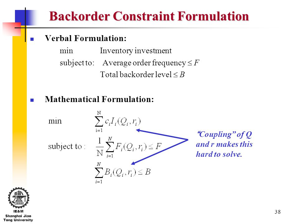 38 IE&M Shanghai Jiao Tong University Backorder Constraint Formulation Verbal Formulation: min Inventory investment subject to: Average order frequenc