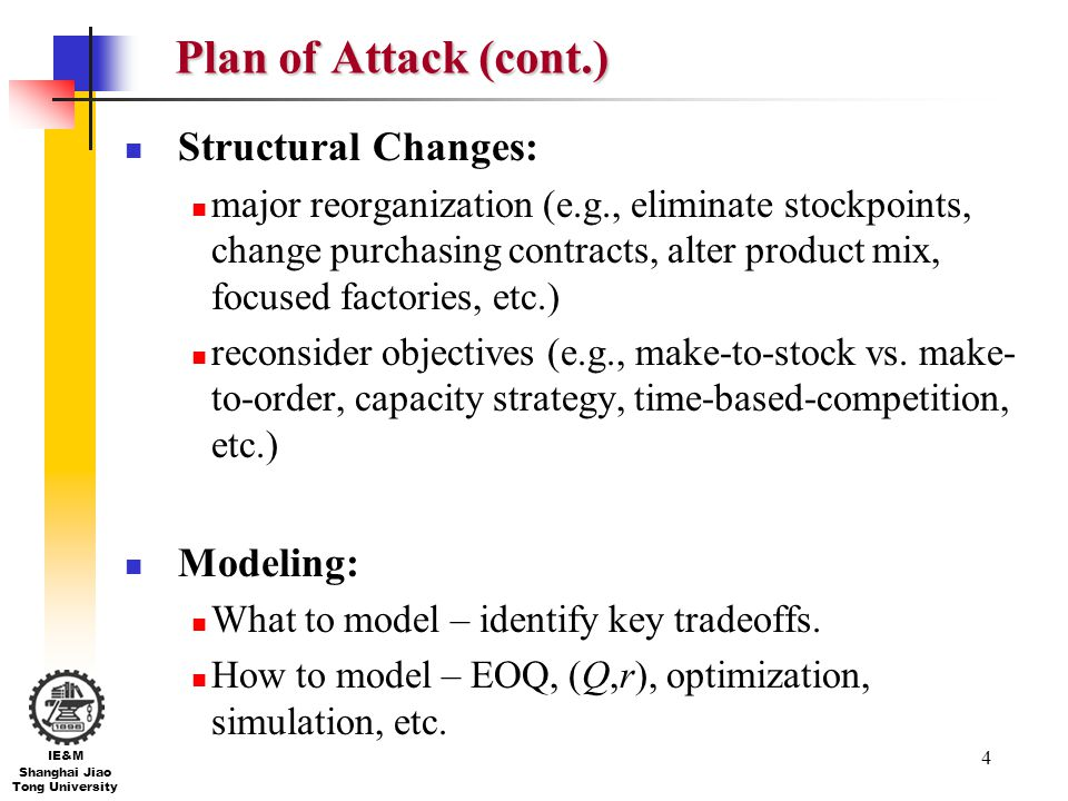4 IE&M Shanghai Jiao Tong University Plan of Attack (cont.) Structural Changes: major reorganization (e.g., eliminate stockpoints, change purchasing c