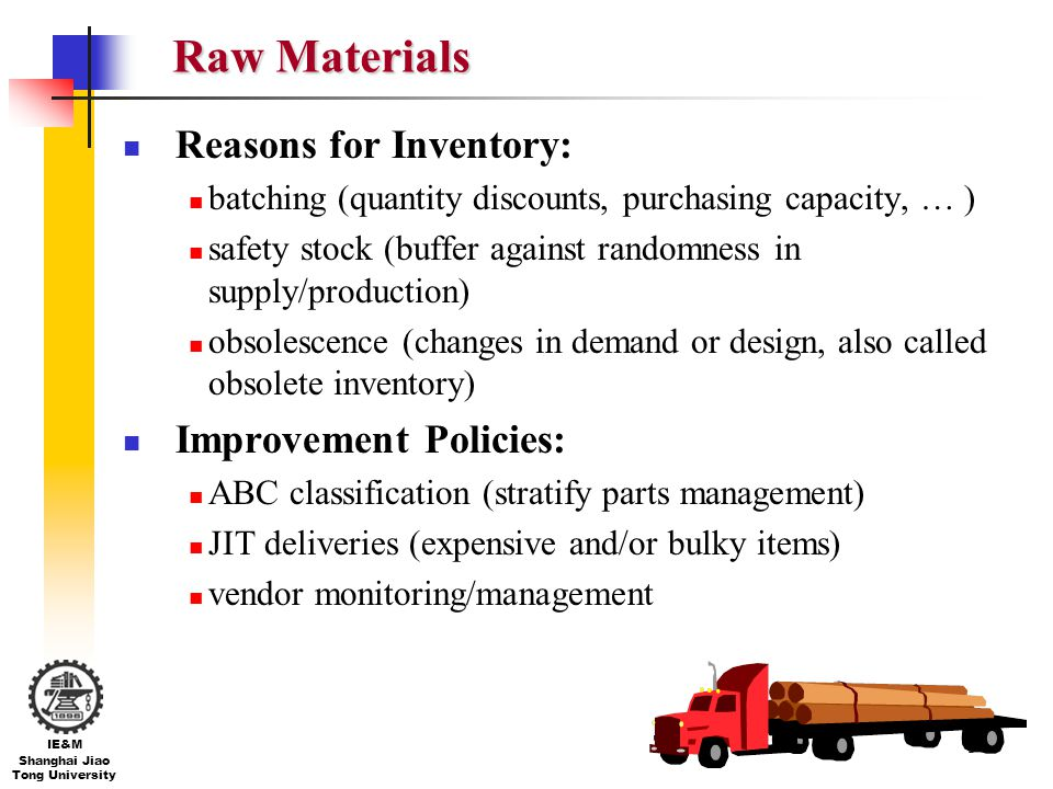 5 IE&M Shanghai Jiao Tong University Raw Materials Reasons for Inventory: batching (quantity discounts, purchasing capacity, … ) safety stock (buffer