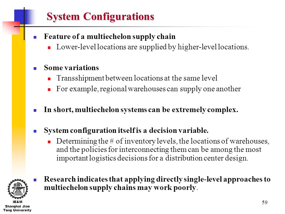 59 IE&M Shanghai Jiao Tong University System Configurations Feature of a multiechelon supply chain Lower-level locations are supplied by higher-level