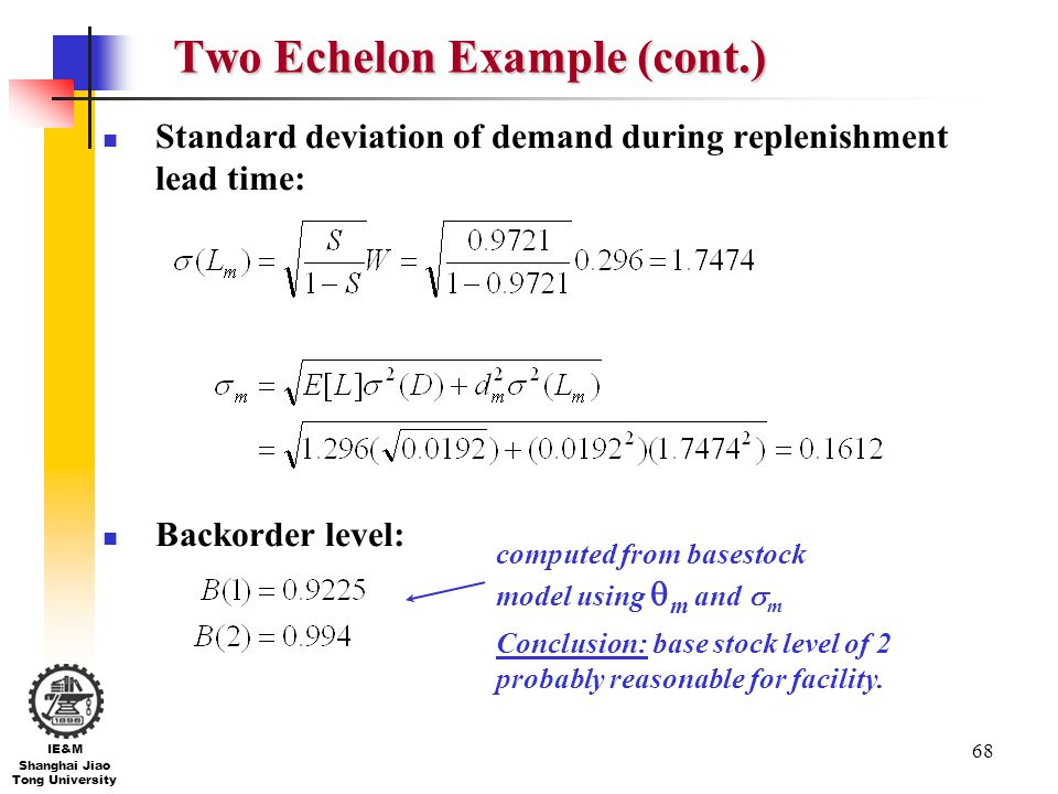 68 IE&M Shanghai Jiao Tong University Two Echelon Example (cont.) Standard deviation of demand during replenishment lead time: Backorder level: comput