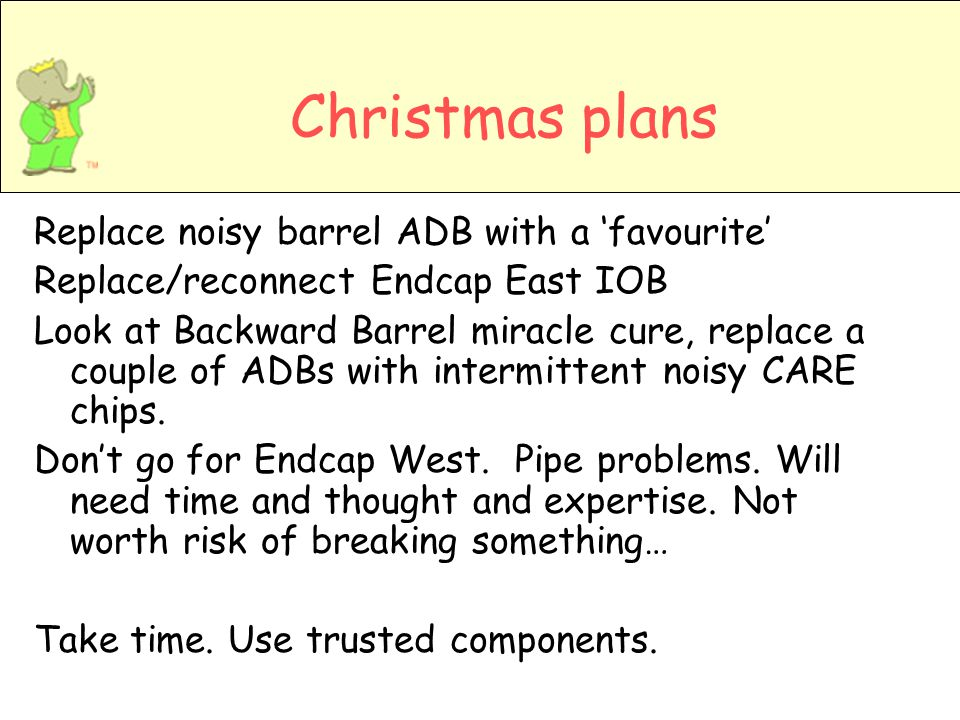 Christmas plans Replace noisy barrel ADB with a favourite Replace/reconnect Endcap East IOB Look at Backward Barrel miracle cure, replace a couple of ADBs with intermittent noisy CARE chips.