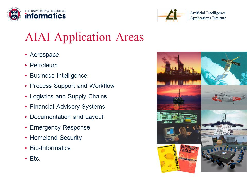 Artificial Intelligence Applications Institute AIAI Application Areas Aerospace Petroleum Business Intelligence Process Support and Workflow Logistics and Supply Chains Financial Advisory Systems Documentation and Layout Emergency Response Homeland Security Bio-Informatics Etc.