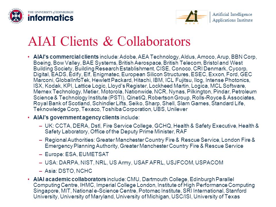 Artificial Intelligence Applications Institute AIAI Clients & Collaborators AIAI s commercial clients include: Adobe, AEA Technology, Aldus, Amoco, Arup, BBN Corp, Boeing, Bow Valley, BAE Systems, British Aerospace, British Telecom, Bristol and West Building Society, Building Research Establishment, CISE, Conoco, CRI Denmark, Cycorp, Digital, EADS, Edify, Elf, Enigmatec, European Silicon Structures, ESEC, Exxon, Ford, GEC Marconi, GlobalInfoTek, Hewlett Packard, Hitachi, IBM, ICL Fujitsu, Ilog, Intense Photonics, ISX, Kodak, KPI, Lattice Logic, Lloyd s Register, Lockheed Martin, Logica, MCL Software, Memex Technology, Metier, Motorola, Nationwide, NCR, Nynas, Pilkington, Pindar, Petroleum Science & Technology Institute (PSTI), QinetiQ, Robertson Group, Rolls-Royce & Associates, Royal Bank of Scotland, Schindler Lifts, Seiko, Sharp, Shell, Slam Games, Standard Life, Teknowledge Corp, Texaco, Toshiba Corporation, UBS, Unilever AIAIs government agency clients include: –UK: CCTA, DERA, Dstl, Fire Service College, GCHQ, Health & Safety Executive, Health & Safety Laboratory, Office of the Deputy Prime Minister, RAF –Regional Authorities: Greater Manchester Country Fire & Rescue Service, London Fire & Emergency Planning Authority, Greater Manchester Country Fire & Rescue Service –Europe: ESA, EUMETSAT –USA: DARPA, NIST, NRL, US Army, USAF AFRL, USJFCOM, USPACOM –Asia: DSTO, NCHC AIAI academic collaborators include: CMU, Dartmouth College, Edinburgh Parallel Computing Centre, IHMC, Imperial College London, Institute of High Performance Computing Singapore, MIT, National e-Science Centre, Potomac Institute, SRI International, Stanford University, University of Maryland, University of Michigan, USC/ISI, University of Texas