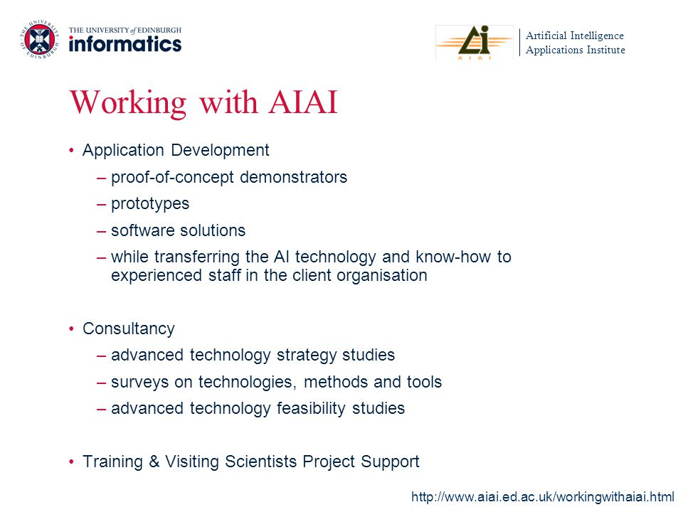Artificial Intelligence Applications Institute Working with AIAI Application Development –proof-of-concept demonstrators –prototypes –software solutions –while transferring the AI technology and know-how to experienced staff in the client organisation Consultancy –advanced technology strategy studies –surveys on technologies, methods and tools –advanced technology feasibility studies Training & Visiting Scientists Project Support http://www.aiai.ed.ac.uk/workingwithaiai.html
