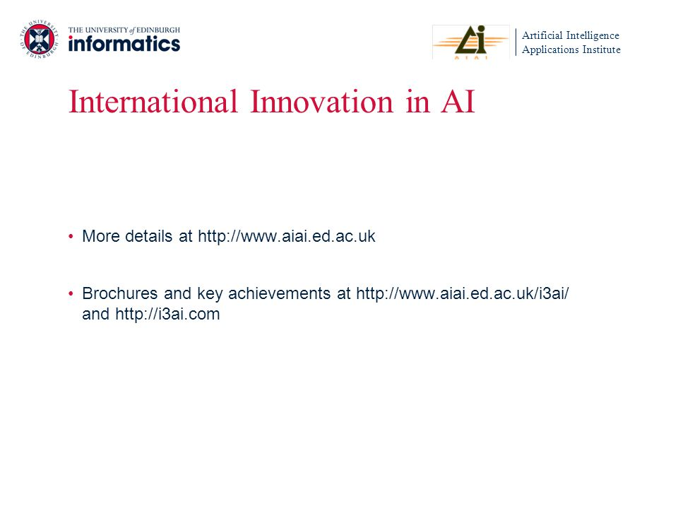 Artificial Intelligence Applications Institute International Innovation in AI More details at http://www.aiai.ed.ac.uk Brochures and key achievements at http://www.aiai.ed.ac.uk/i3ai/ and http://i3ai.com