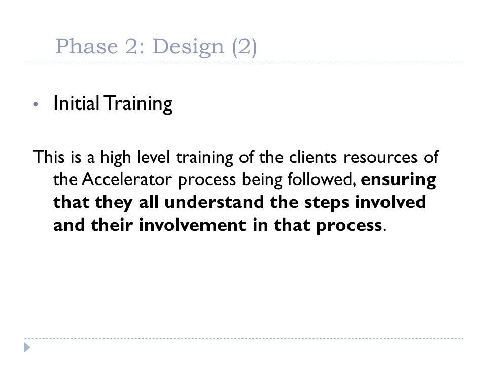Phase 2: Design (2) Initial Training This is a high level training of the clients resources of the Accelerator process being followed, ensuring that t