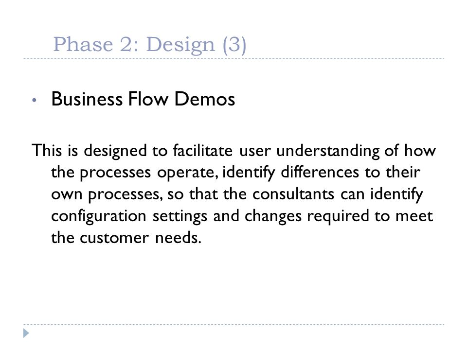 Phase 2: Design (3) Business Flow Demos This is designed to facilitate user understanding of how the processes operate, identify differences to their