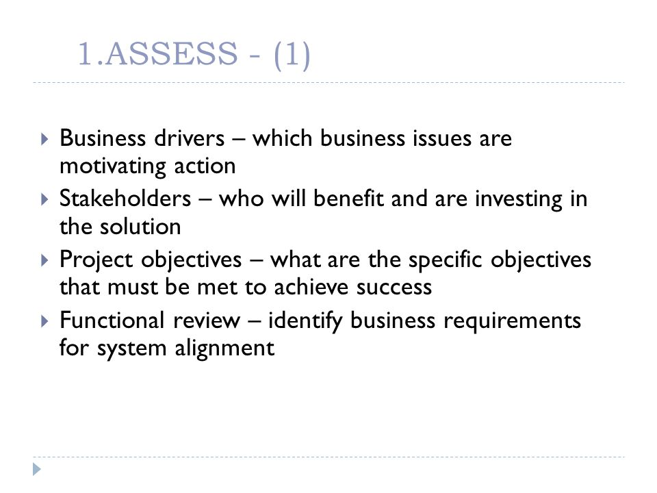 1.ASSESS - (1) Business drivers – which business issues are motivating action Stakeholders – who will benefit and are investing in the solution Projec