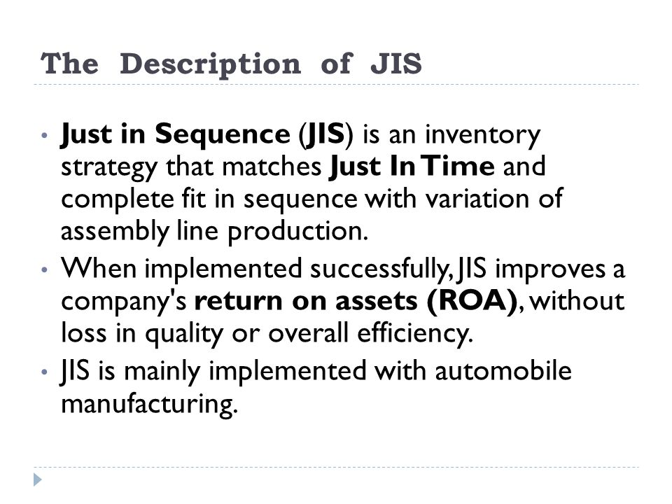 The Description of JIS Just in Sequence (JIS) is an inventory strategy that matches Just In Time and complete fit in sequence with variation of assemb