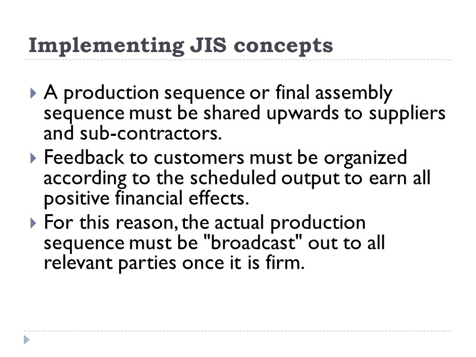 Implementing JIS concepts A production sequence or final assembly sequence must be shared upwards to suppliers and sub-contractors. Feedback to custom