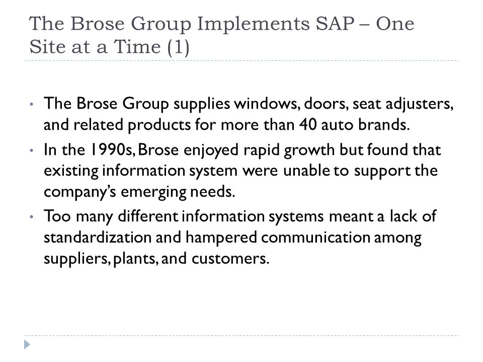 The Brose Group Implements SAP – One Site at a Time (2) Brose decided to standardize operations on SAP R/3, an ERP application licensed by SAP that supports more than a thousand different business processes.
