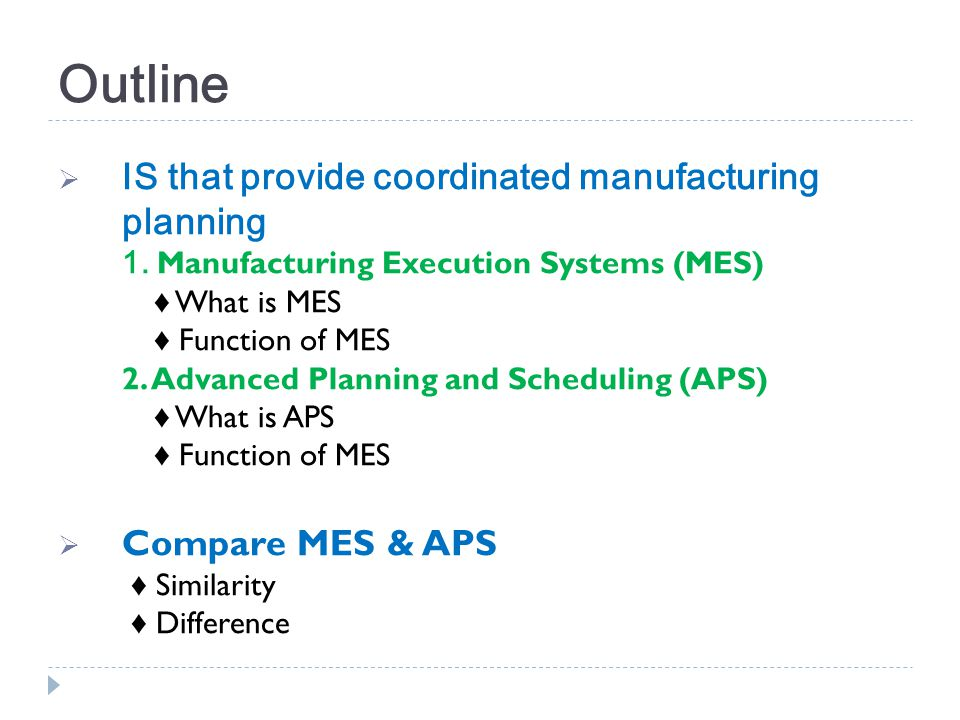 Outline IS that provide coordinated manufacturing planning 1. Manufacturing Execution Systems (MES) What is MES Function of MES 2. Advanced Planning a
