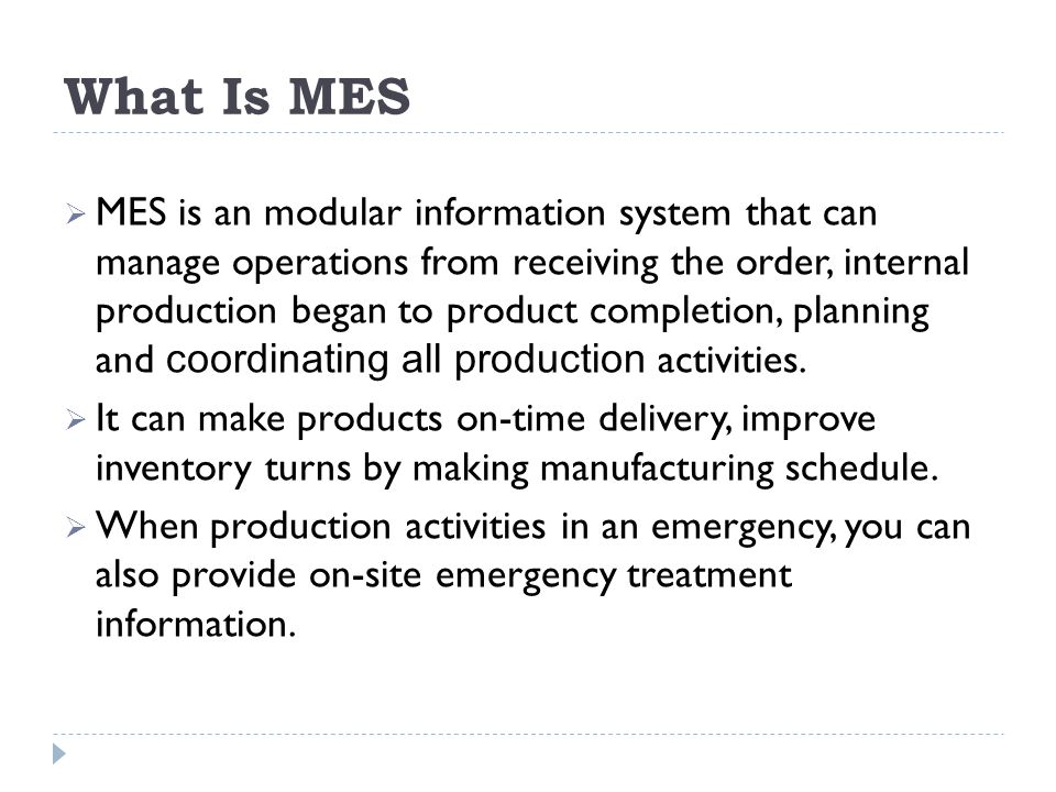What Is MES MES is an modular information system that can manage operations from receiving the order, internal production began to product completion,