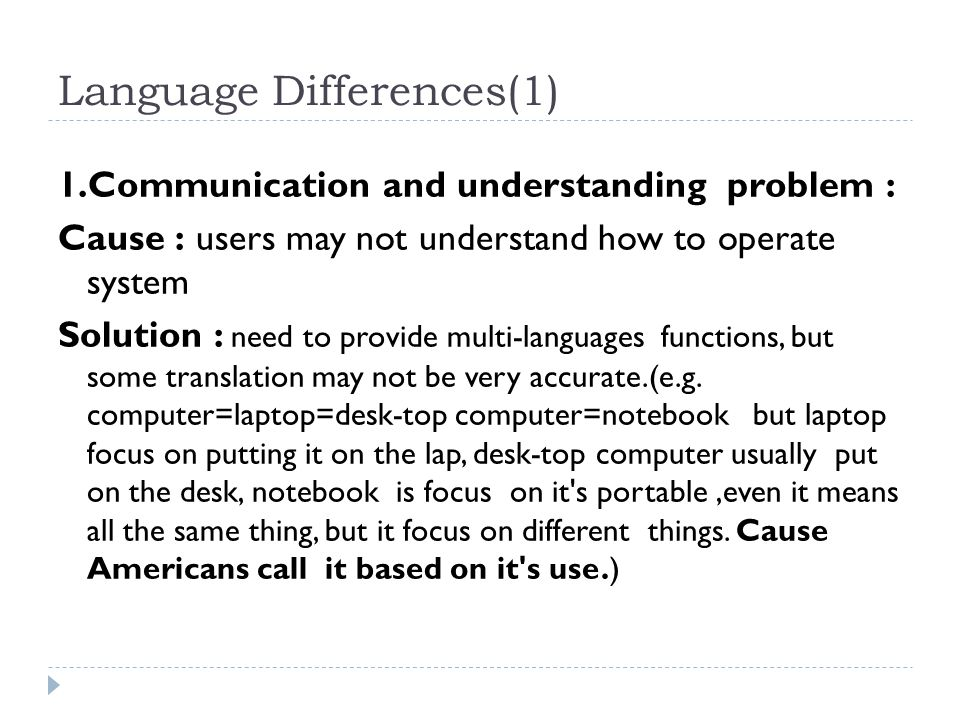 Language Differences(1) 1.Communication and understanding problem : Cause : users may not understand how to operate system Solution : need to provide