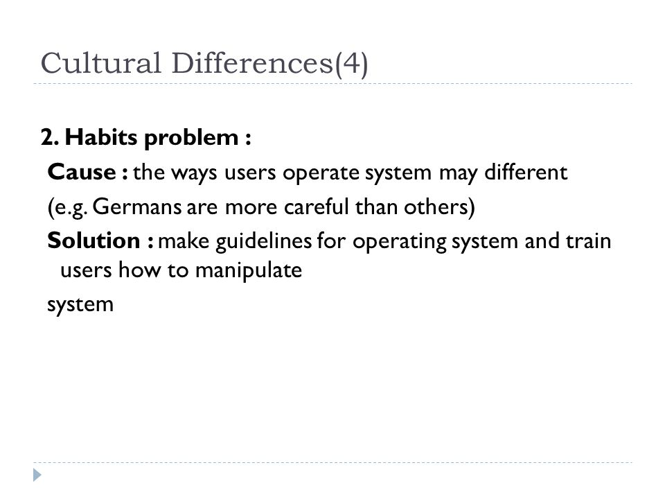 Cultural Differences(4) 2. Habits problem : Cause : the ways users operate system may different (e.g. Germans are more careful than others) Solution :