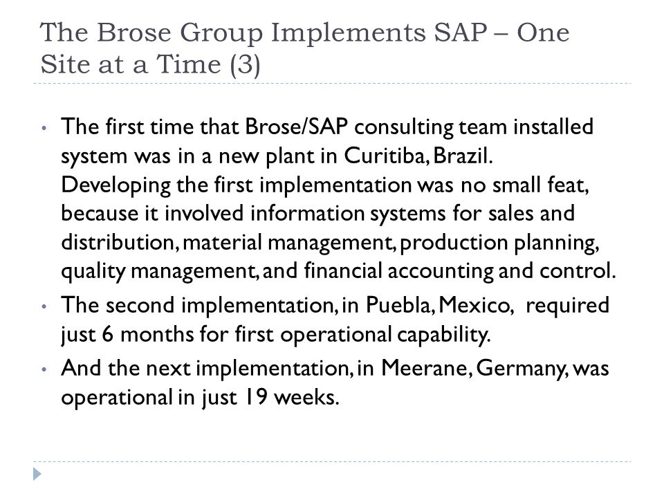 The Brose Group Implements SAP – One Site at a Time (4) Modern manufacturing seeks to improve productivity by reducing waste, which means eliminating -- Overproduction that leads to excess inventories -- Unavailable needed and parts, which idle workers and facilities -- Wasted motion and processing due to poorly planned materials handling and operations activities Manufacturing that eliminates these wastes is called lean manufacturing.