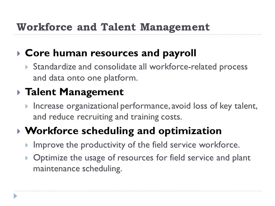 Workforce and Talent Management Core human resources and payroll Standardize and consolidate all workforce-related process and data onto one platform.
