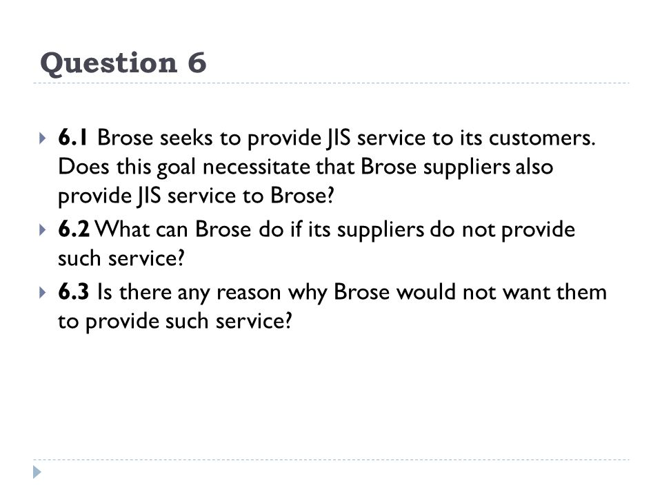 Question 6 6.1 Brose seeks to provide JIS service to its customers. Does this goal necessitate that Brose suppliers also provide JIS service to Brose?
