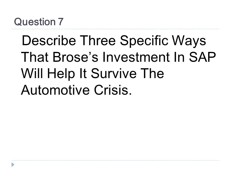 Question 7 Describe Three Specific Ways That Broses Investment In SAP Will Help It Survive The Automotive Crisis.