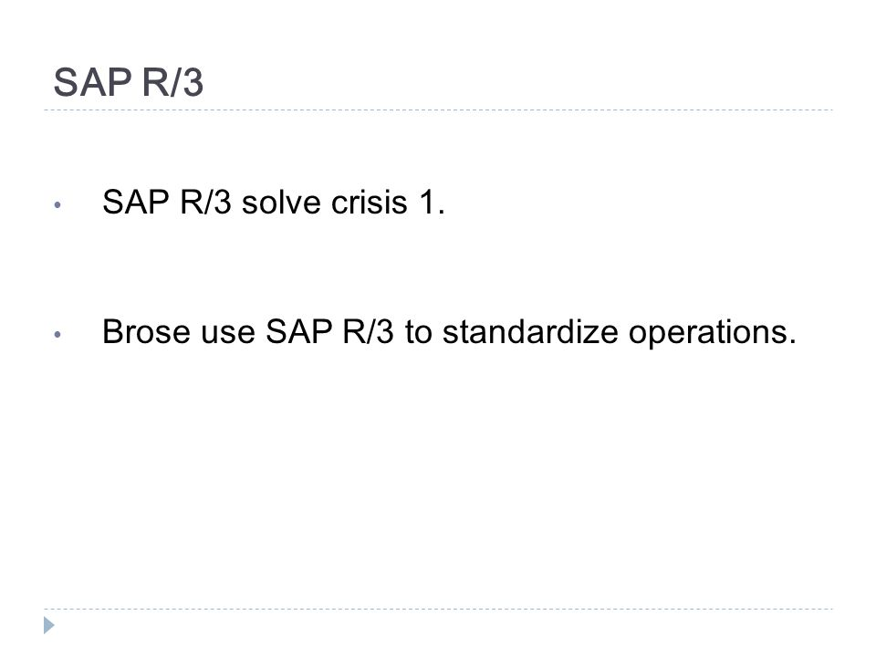 SAP R/3 SAP R/3 solve crisis 1. Brose use SAP R/3 to standardize operations.