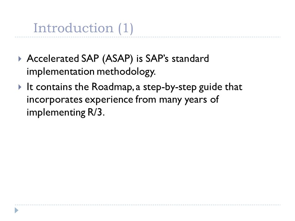 Introduction (1) Accelerated SAP (ASAP) is SAPs standard implementation methodology. It contains the Roadmap, a step-by-step guide that incorporates e