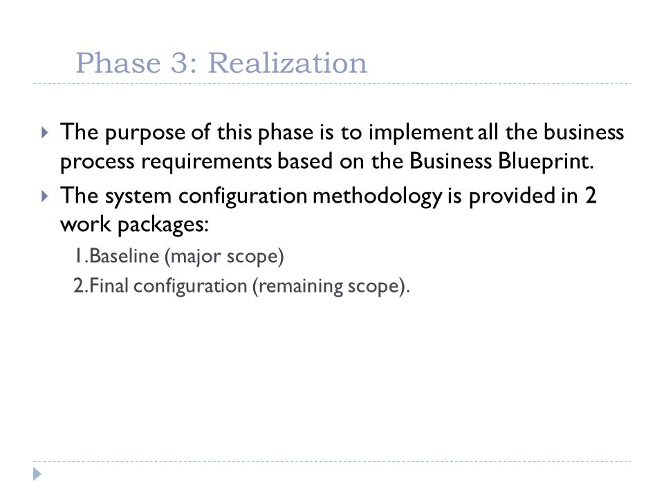 Phase 3: Realization The purpose of this phase is to implement all the business process requirements based on the Business Blueprint. The system confi