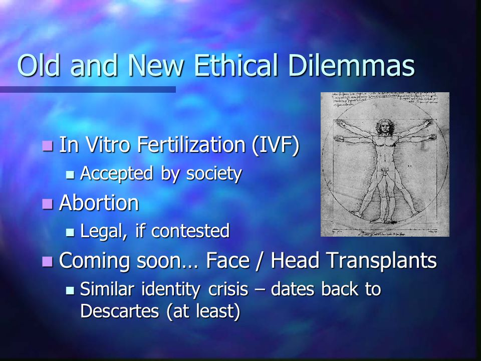 Old and New Ethical Dilemmas In Vitro Fertilization (IVF) In Vitro Fertilization (IVF) Accepted by society Accepted by society Abortion Abortion Legal, if contested Legal, if contested Coming soon… Face / Head Transplants Coming soon… Face / Head Transplants Similar identity crisis – dates back to Descartes (at least) Similar identity crisis – dates back to Descartes (at least)