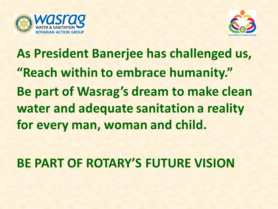 As President Banerjee has challenged us, Reach within to embrace humanity. Be part of Wasrags dream to make clean water and adequate sanitation a real