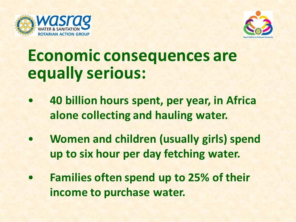 Economic consequences are equally serious: 40 billion hours spent, per year, in Africa alone collecting and hauling water. Women and children (usually