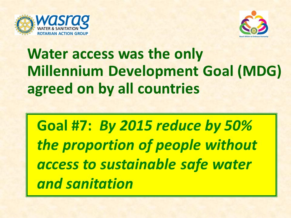 Water access was the only Millennium Development Goal (MDG) agreed on by all countries Goal #7: By 2015 reduce by 50% the proportion of people without