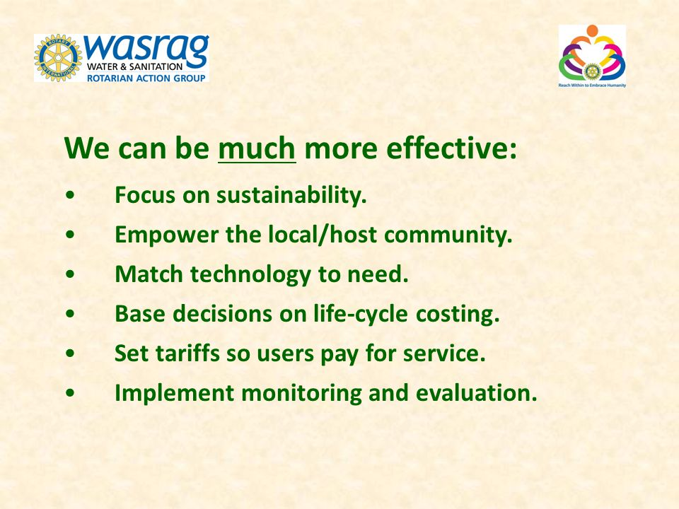 We can be much more effective: Focus on sustainability. Empower the local/host community. Match technology to need. Base decisions on life-cycle costi