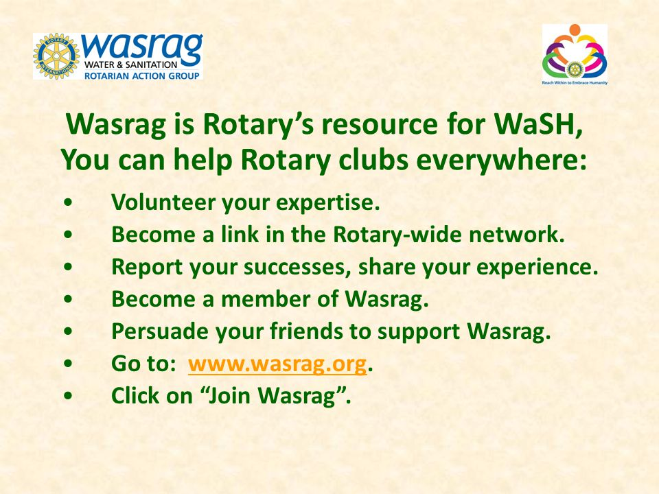 Wasrag is Rotarys resource for WaSH, You can help Rotary clubs everywhere: Volunteer your expertise. Become a link in the Rotary-wide network. Report