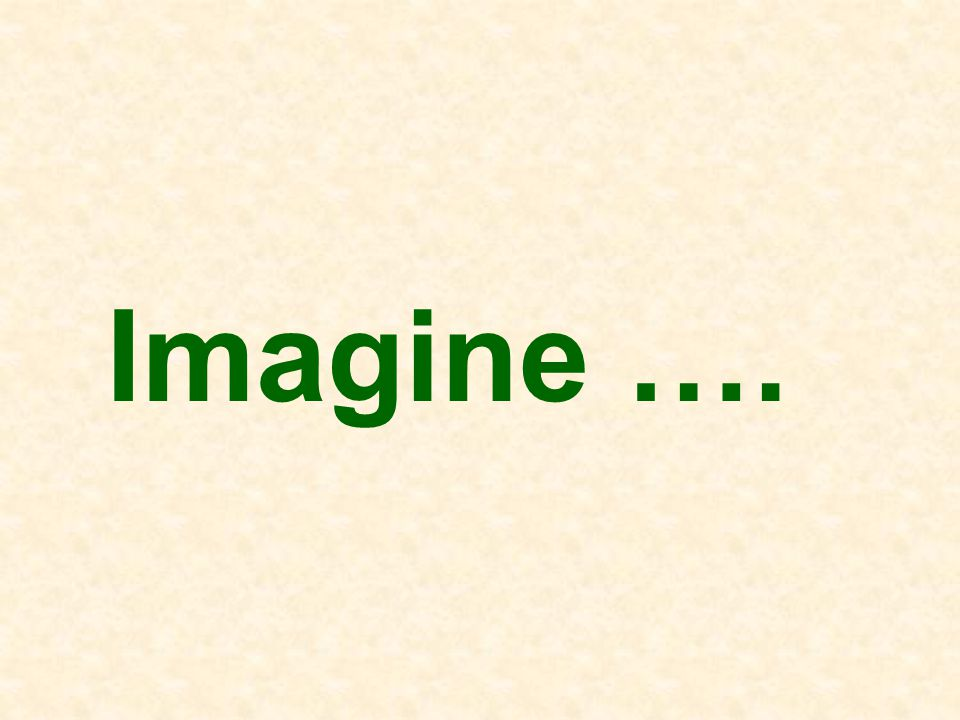 Imagine ….