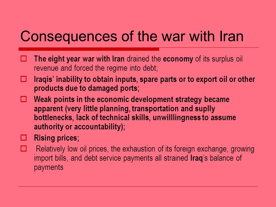 Consequences of the war with Iran The eight year war with Iran drained the economy of its surplus oil revenue and forced the regime into debt; Iraqis inability to obtain inputs, spare parts or to export oil or other products due to damaged ports; Weak points in the economic development strategy became apparent (very little planning, transportation and suplly bottlenecks, lack of technical skills, unwilllingness to assume authority or accountability); Rising prices; Relatively low oil prices, the exhaustion of its foreign exchange, growing import bills, and debt service payments all strained Iraq s balance of payments