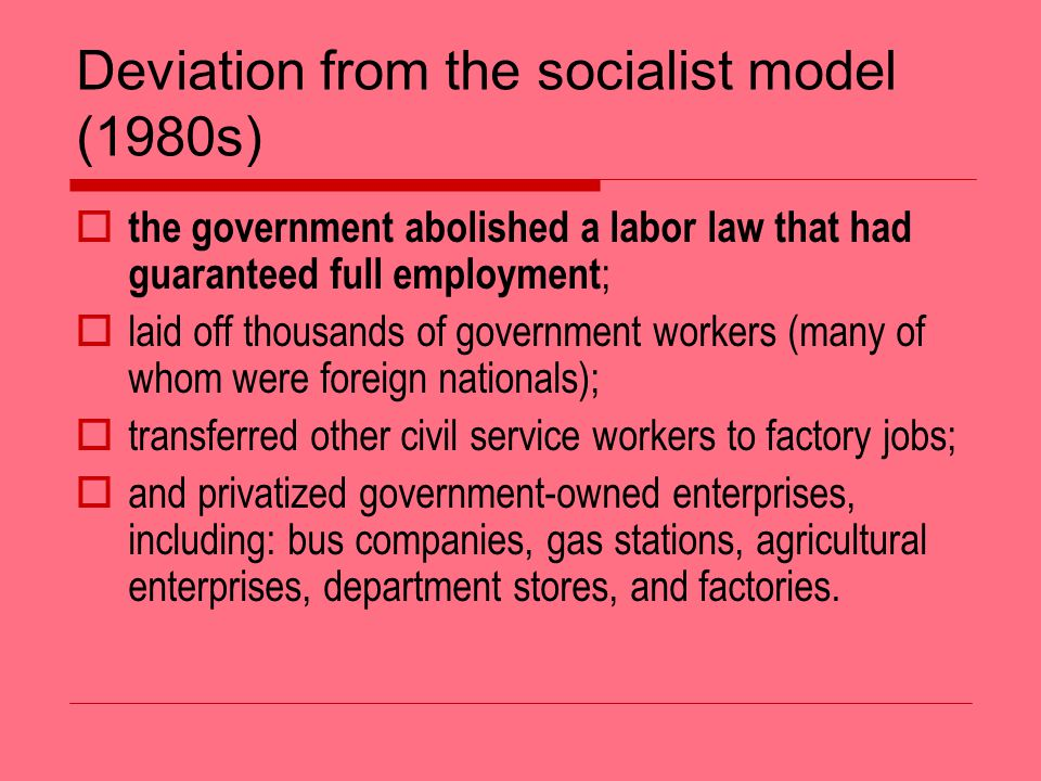 Deviation from the socialist model (1980s) the government abolished a labor law that had guaranteed full employment ; laid off thousands of government workers (many of whom were foreign nationals); transferred other civil service workers to factory jobs; and privatized government-owned enterprises, including: bus companies, gas stations, agricultural enterprises, department stores, and factories.