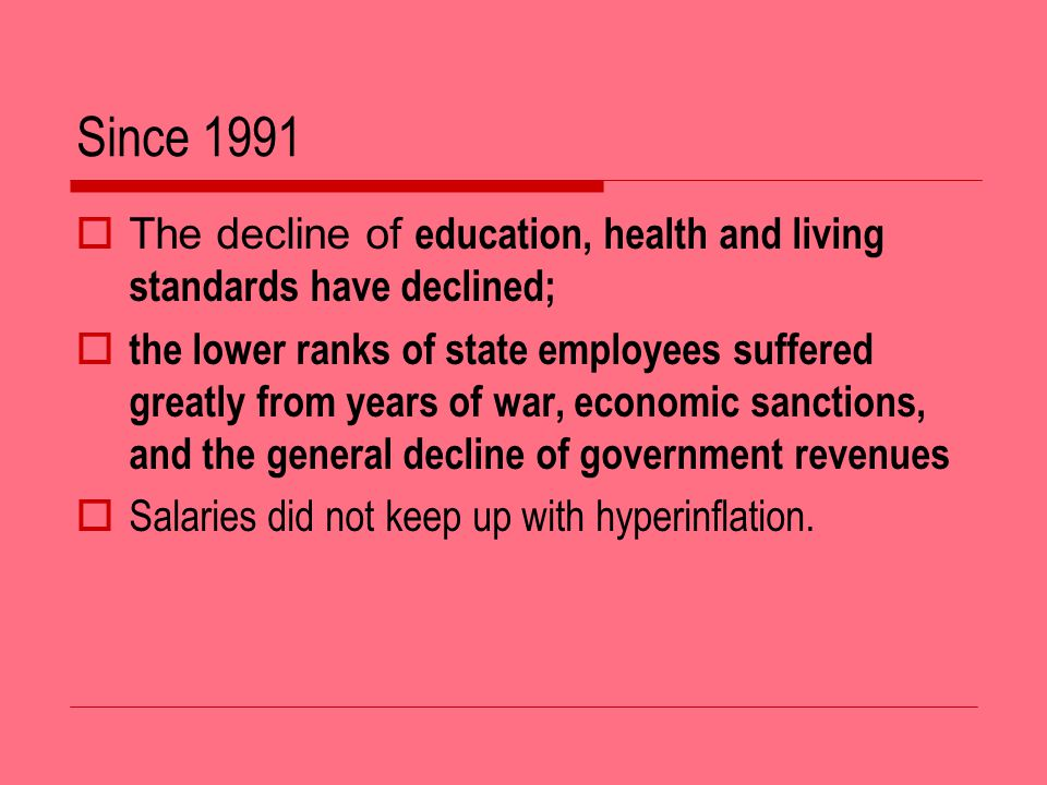 Since 1991 The decline of education, health and living standards have declined; the lower ranks of state employees suffered greatly from years of war, economic sanctions, and the general decline of government revenues Salaries did not keep up with hyperinflation.