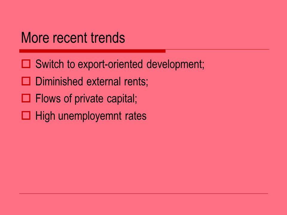 More recent trends Switch to export-oriented development; Diminished external rents; Flows of private capital; High unemployemnt rates