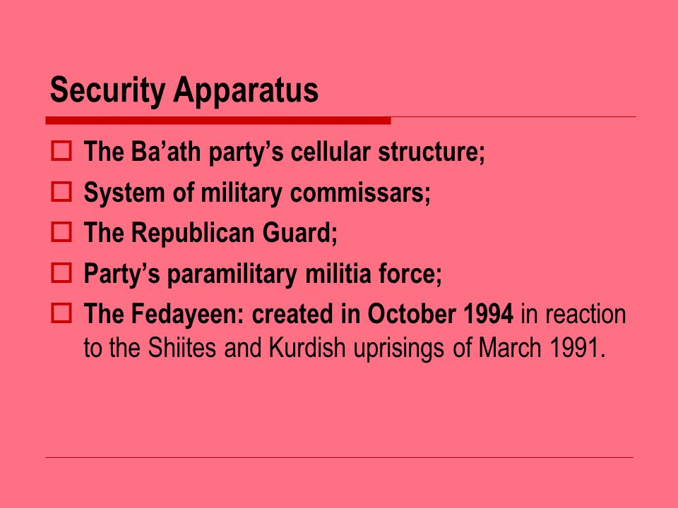 Security Apparatus The Baath partys cellular structure; System of military commissars; The Republican Guard; Partys paramilitary militia force; The Fedayeen: created in October 1994 in reaction to the Shiites and Kurdish uprisings of March 1991.