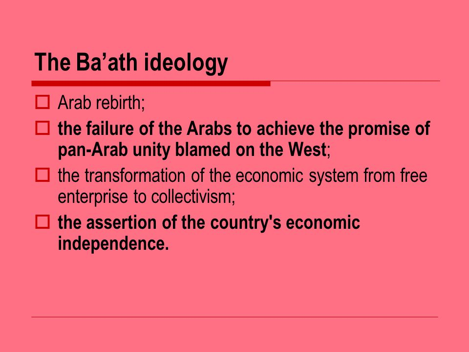 The Baath ideology Arab rebirth; the failure of the Arabs to achieve the promise of pan-Arab unity blamed on the West ; the transformation of the economic system from free enterprise to collectivism; the assertion of the country s economic independence.