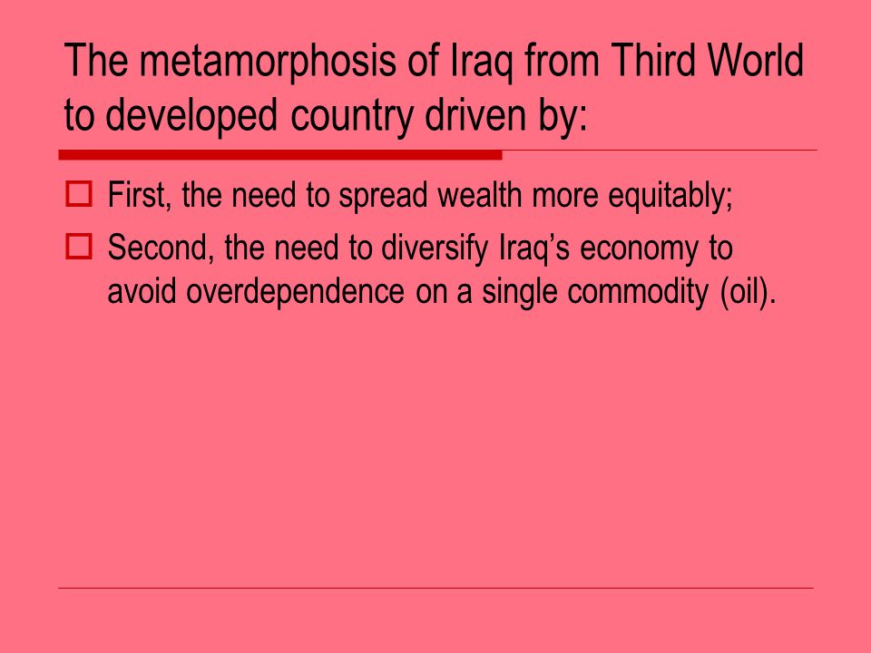 The metamorphosis of Iraq from Third World to developed country driven by: First, the need to spread wealth more equitably; Second, the need to diversify Iraqs economy to avoid overdependence on a single commodity (oil).