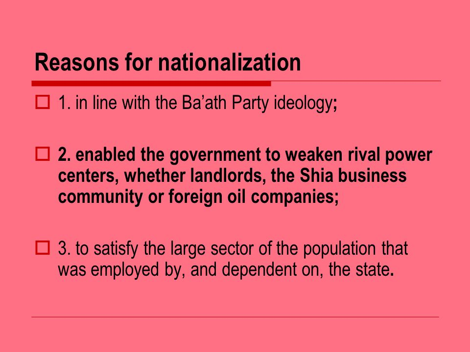 Reasons for nationalization 1. in line with the Baath Party ideology ; 2.