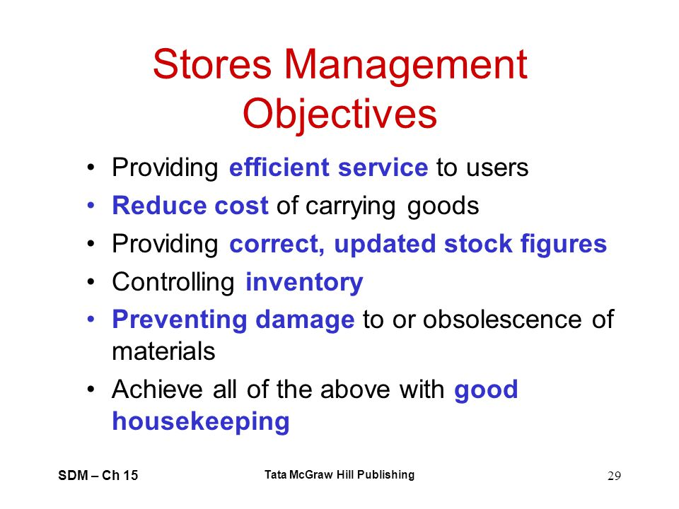 SDM – Ch 15 Tata McGraw Hill Publishing 29 Stores Management Objectives Providing efficient service to users Reduce cost of carrying goods Providing c