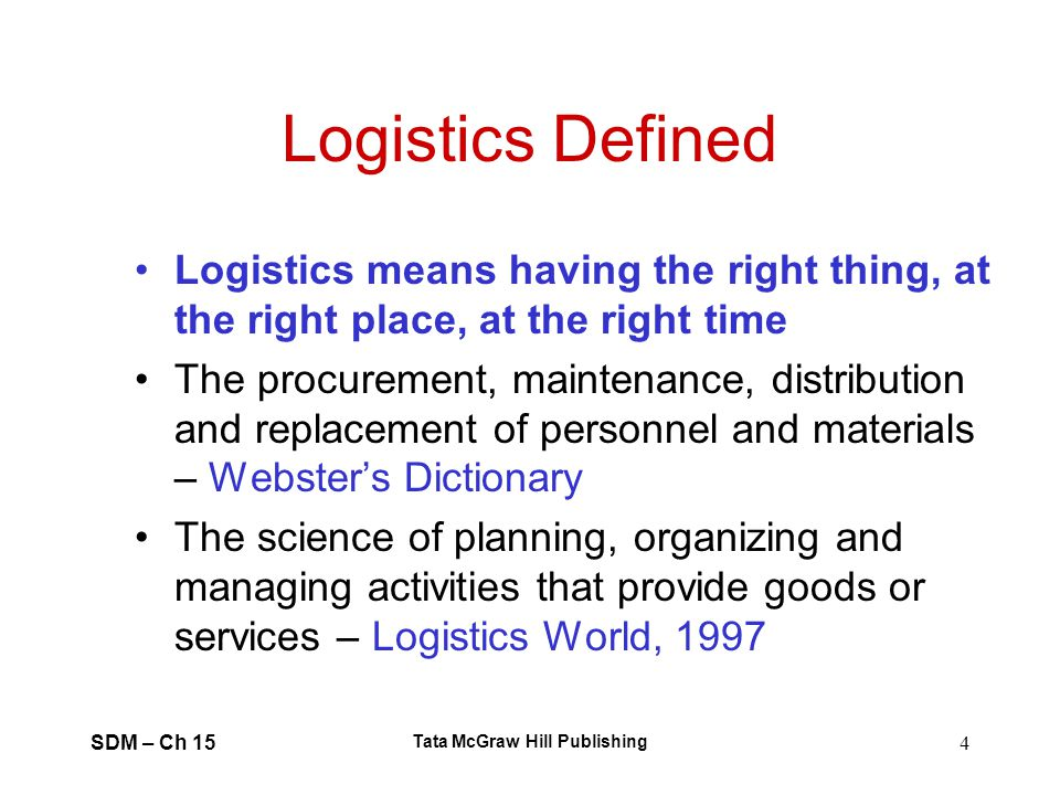 SDM – Ch 15 Tata McGraw Hill Publishing 4 Logistics Defined Logistics means having the right thing, at the right place, at the right time The procurem