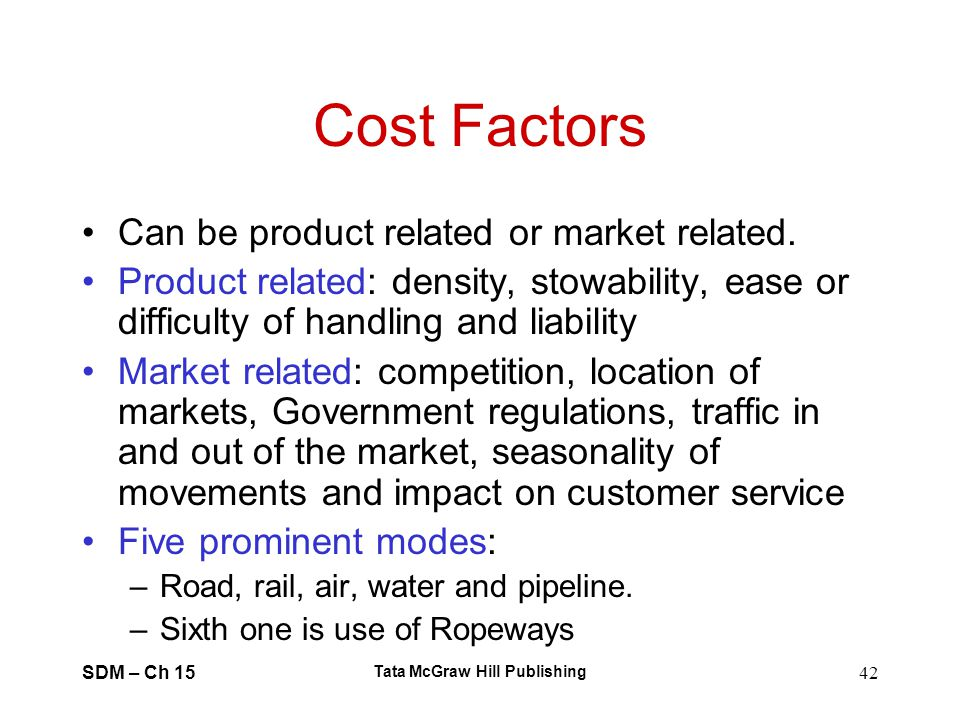 SDM – Ch 15 Tata McGraw Hill Publishing 42 Cost Factors Can be product related or market related. Product related: density, stowability, ease or diffi