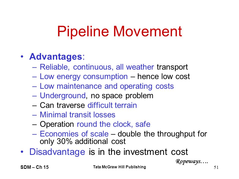 SDM – Ch 15 Tata McGraw Hill Publishing 51 Pipeline Movement Advantages: –Reliable, continuous, all weather transport –Low energy consumption – hence