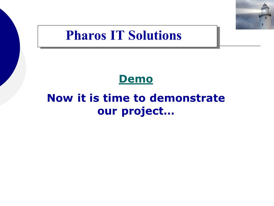 Pharos IT Solutions Demo Now it is time to demonstrate our project…