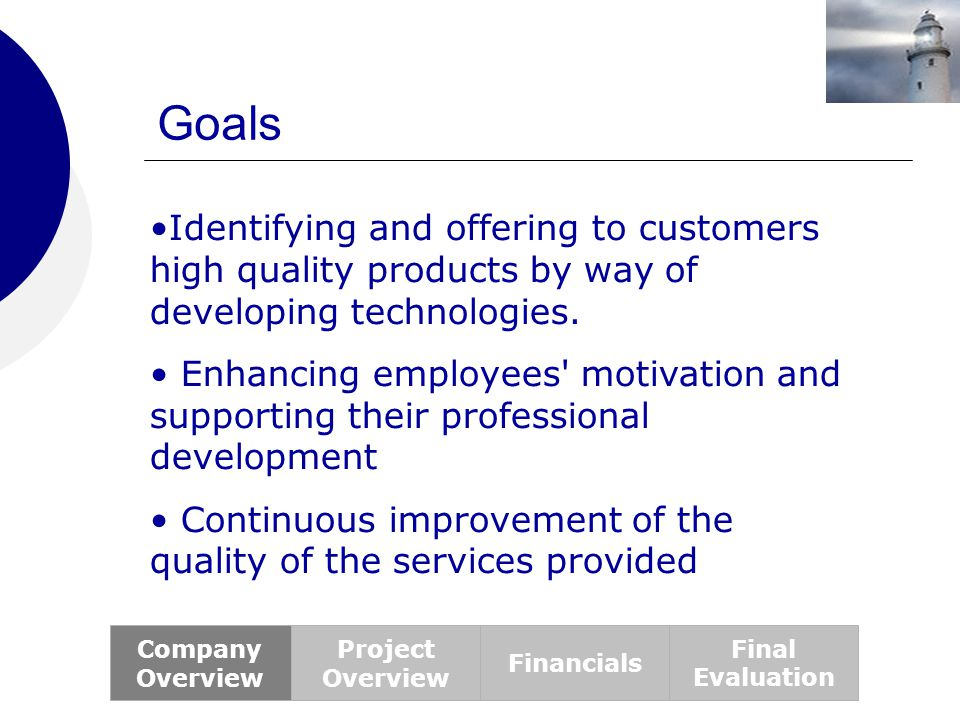 Goals Company Overview Project Overview Financials Final Evaluation Identifying and offering to customers high quality products by way of developing t