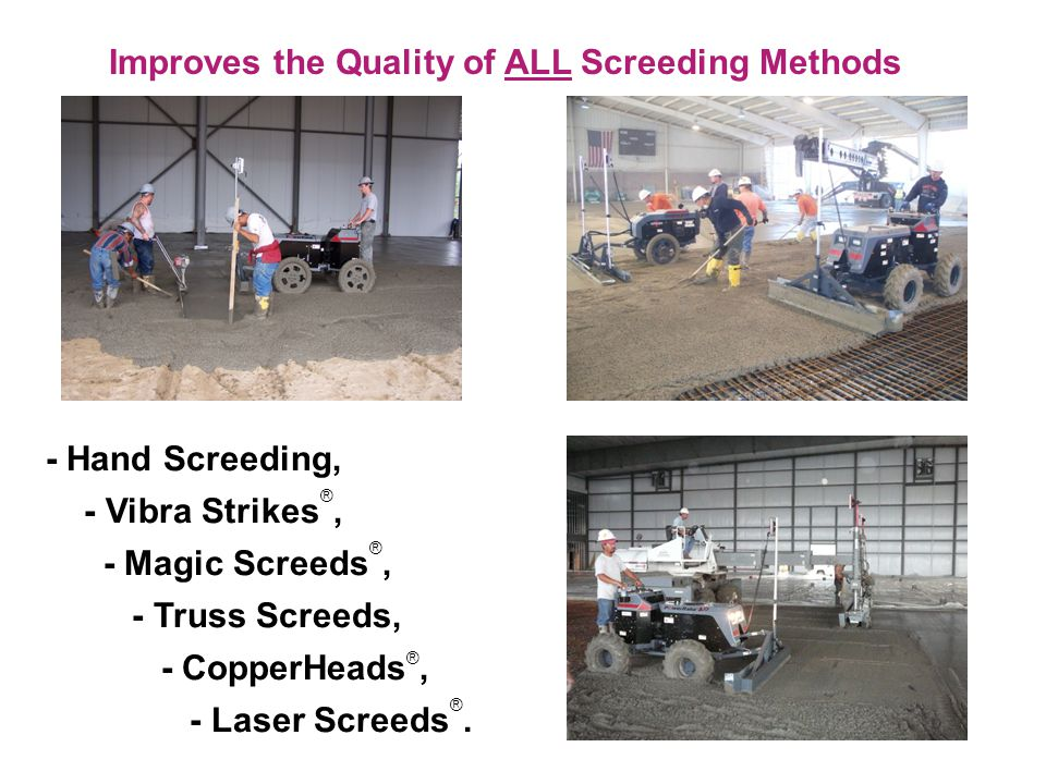 Improves the Quality of ALL Screeding Methods - Hand Screeding, - Vibra Strikes ®, - Magic Screeds ®, - Truss Screeds, - CopperHeads ®, - Laser Screeds ®.